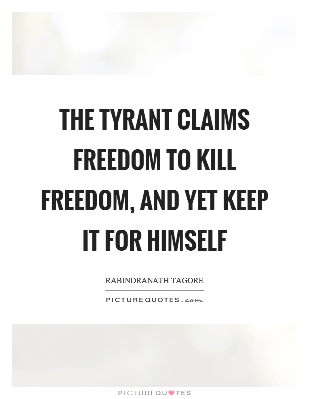 The tyrant claims freedom to kill freedom, and yet keep it for himself Picture Quote #1