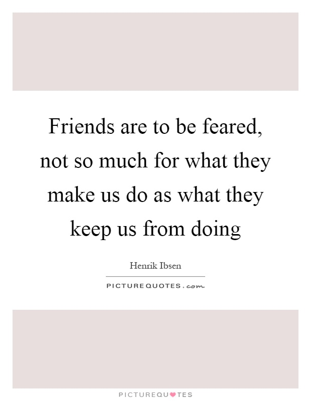 Friends are to be feared, not so much for what they make us do as what they keep us from doing Picture Quote #1