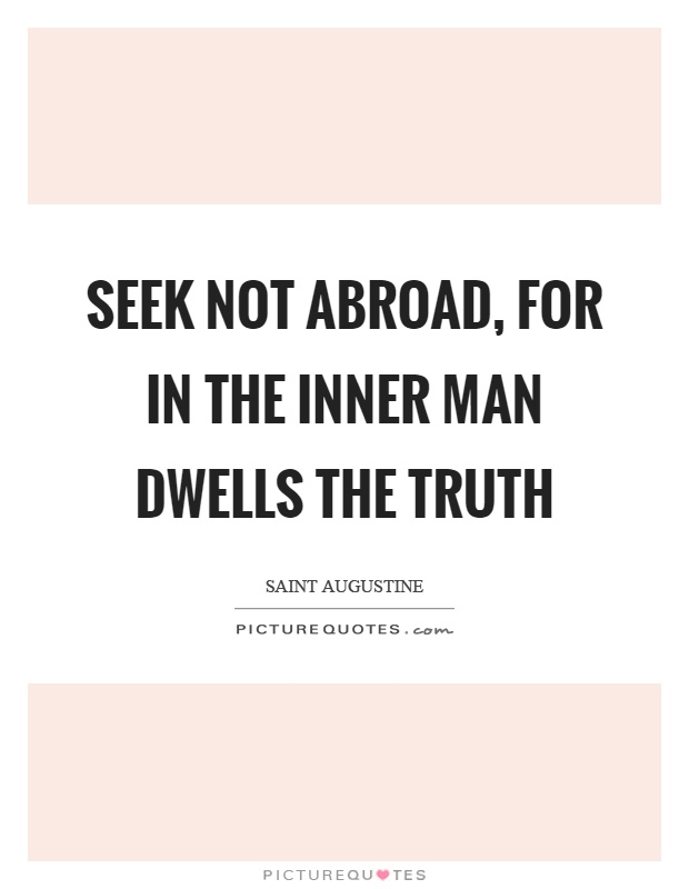 Seek not abroad, for in the inner man dwells the truth Picture Quote #1