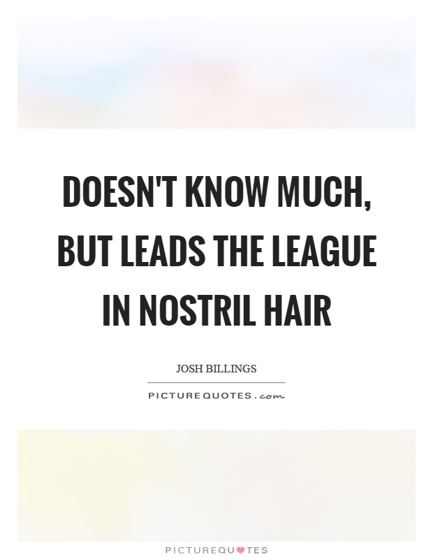 Doesn't know much, but leads the league in nostril hair Picture Quote #1
