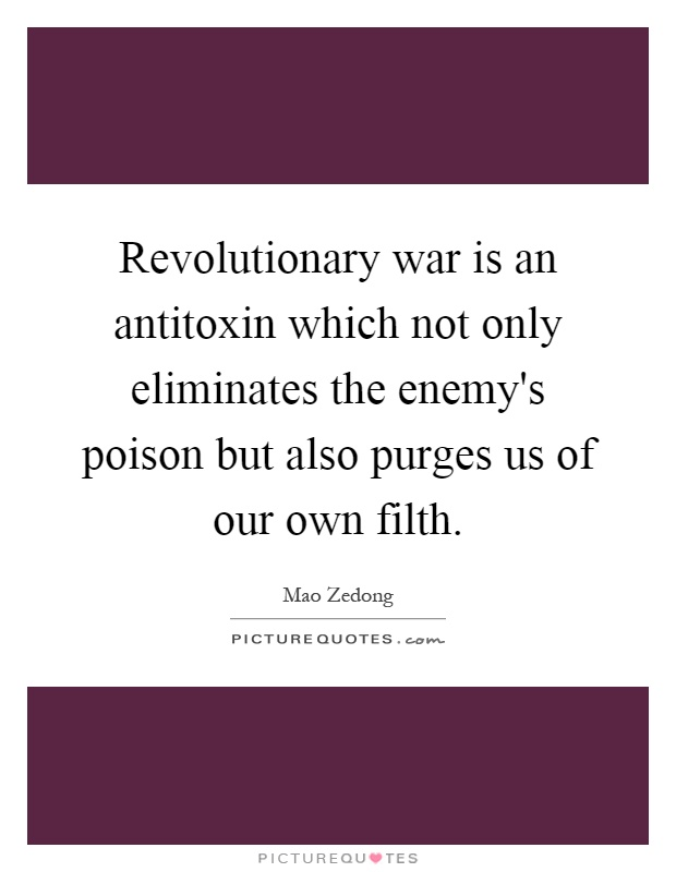 Revolutionary war is an antitoxin which not only eliminates the enemy's poison but also purges us of our own filth Picture Quote #1