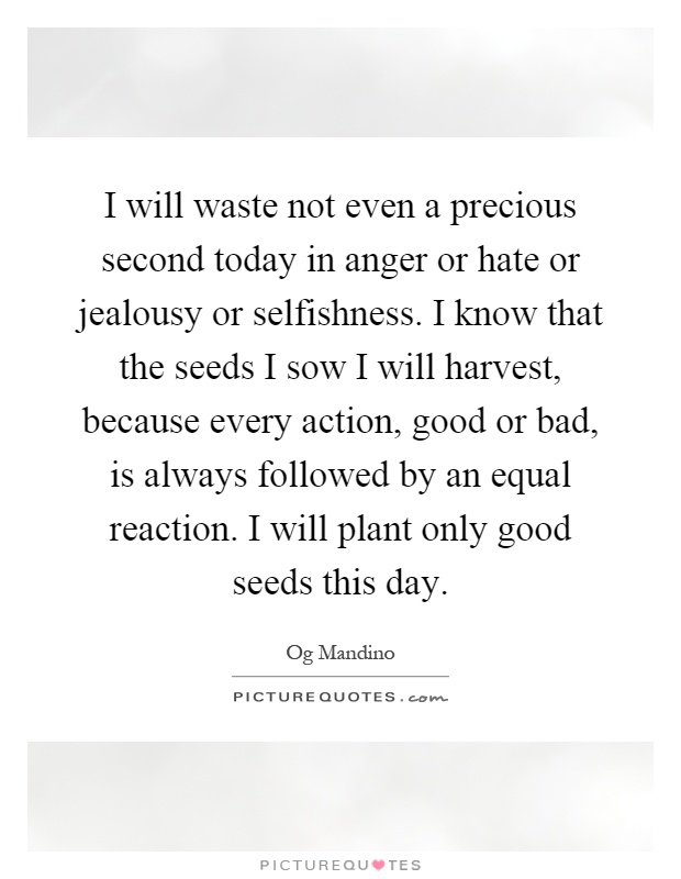 I will waste not even a precious second today in anger or hate or jealousy or selfishness. I know that the seeds I sow I will harvest, because every action, good or bad, is always followed by an equal reaction. I will plant only good seeds this day Picture Quote #1