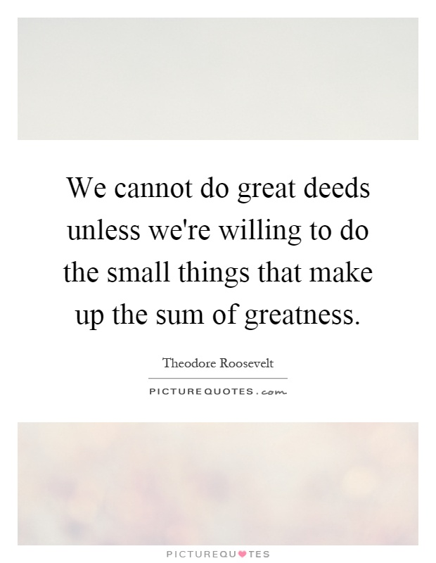 We cannot do great deeds unless we're willing to do the small things that make up the sum of greatness Picture Quote #1