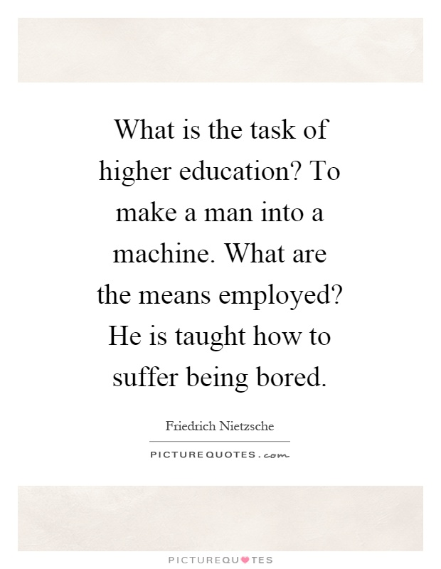 What is the task of higher education? To make a man into a machine. What are the means employed? He is taught how to suffer being bored Picture Quote #1