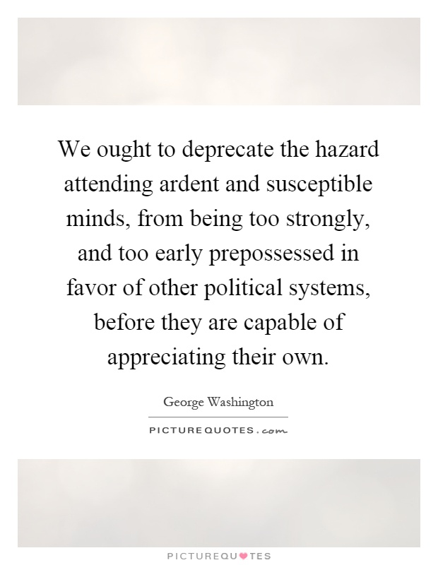 We ought to deprecate the hazard attending ardent and susceptible minds, from being too strongly, and too early prepossessed in favor of other political systems, before they are capable of appreciating their own Picture Quote #1