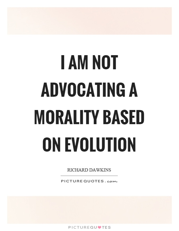 I am not advocating a morality based on evolution Picture Quote #1
