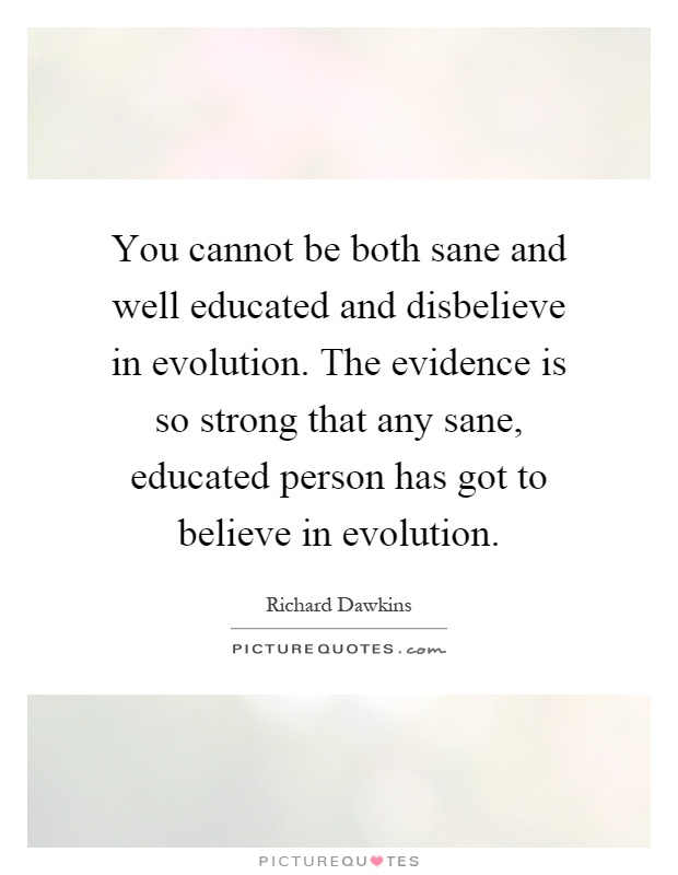 You cannot be both sane and well educated and disbelieve in evolution. The evidence is so strong that any sane, educated person has got to believe in evolution Picture Quote #1