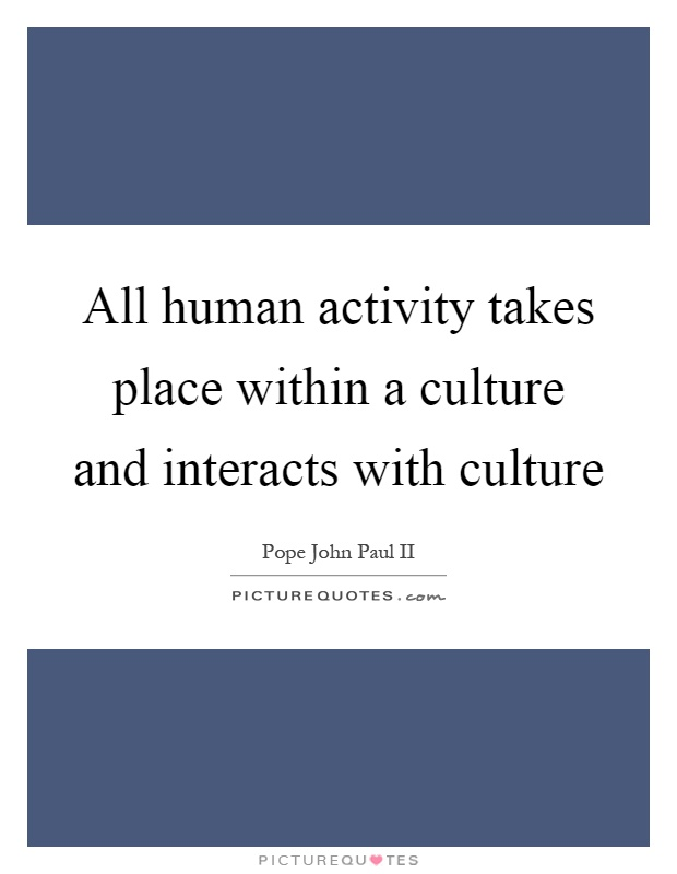 All human activity takes place within a culture and interacts with culture Picture Quote #1