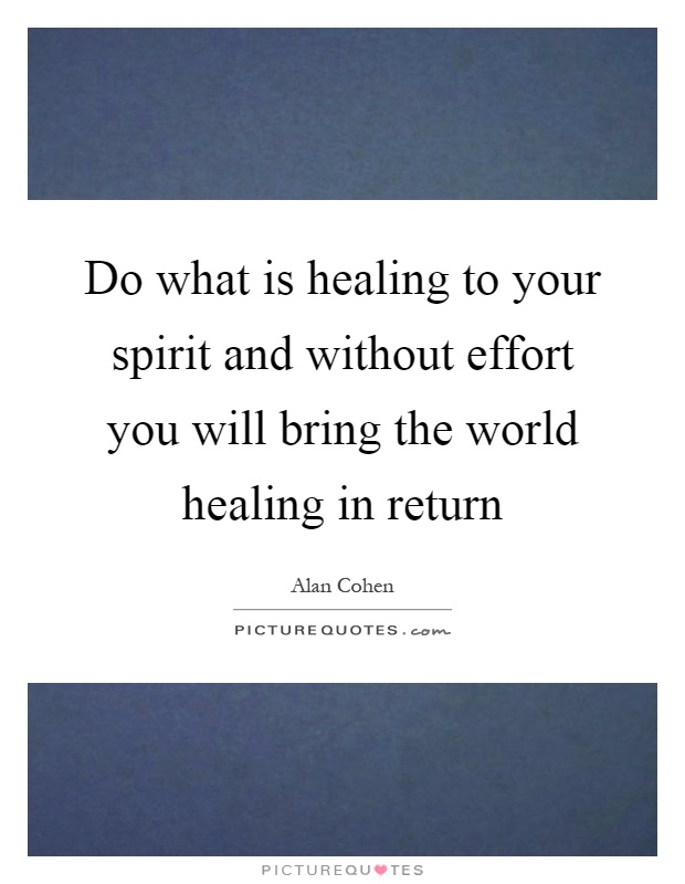 Do what is healing to your spirit and without effort you will bring the world healing in return Picture Quote #1