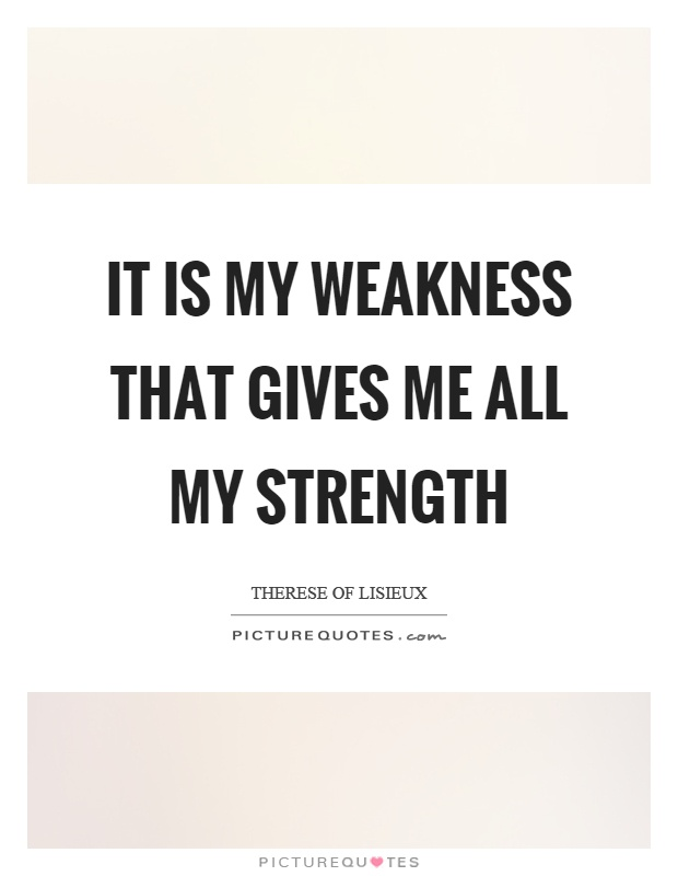It is my weakness that gives me all my strength Picture Quote #1