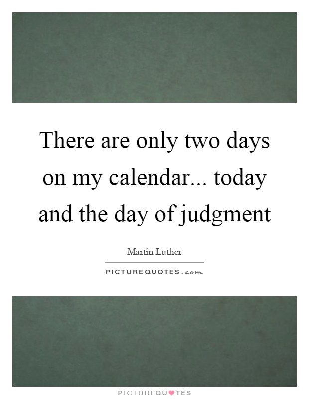There are only two days on my calendar... today and the day of judgment Picture Quote #1
