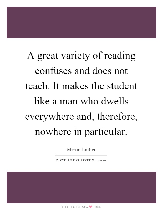 A great variety of reading confuses and does not teach. It makes the student like a man who dwells everywhere and, therefore, nowhere in particular Picture Quote #1