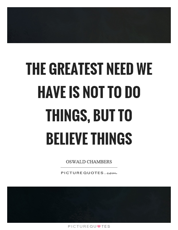 The greatest need we have is not to do things, but to believe things Picture Quote #1