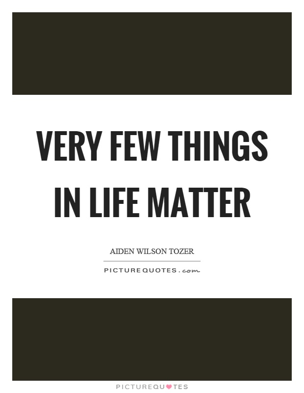 Very few things in life matter Picture Quote #1
