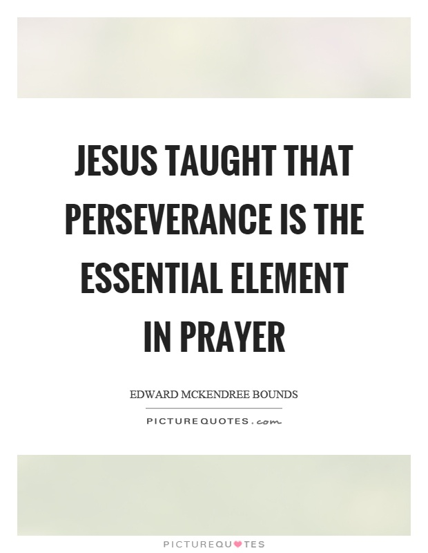 Jesus taught that perseverance is the essential element in prayer Picture Quote #1