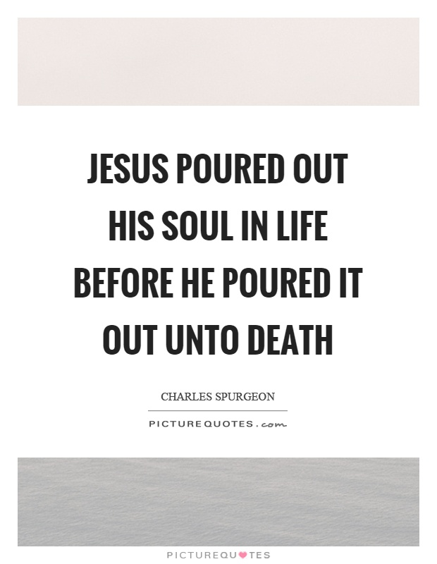 Jesus poured out his soul in life before he poured it out unto death Picture Quote #1