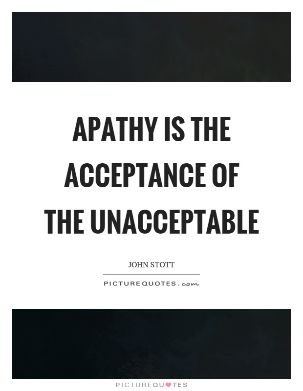 Apathy is the acceptance of the unacceptable Picture Quote #1