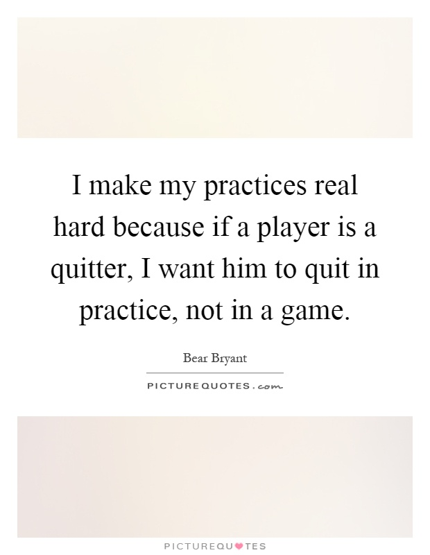 I make my practices real hard because if a player is a quitter, I want him to quit in practice, not in a game Picture Quote #1