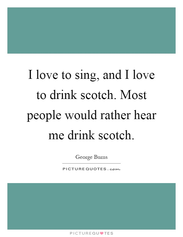 I love to sing, and I love to drink scotch. Most people would rather hear me drink scotch Picture Quote #1
