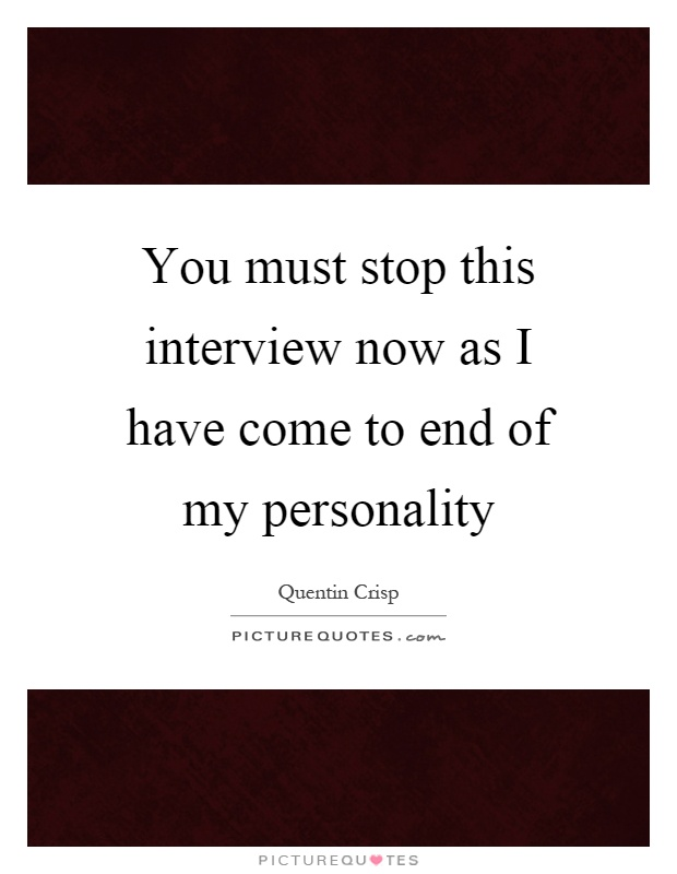 You must stop this interview now as I have come to end of my personality Picture Quote #1