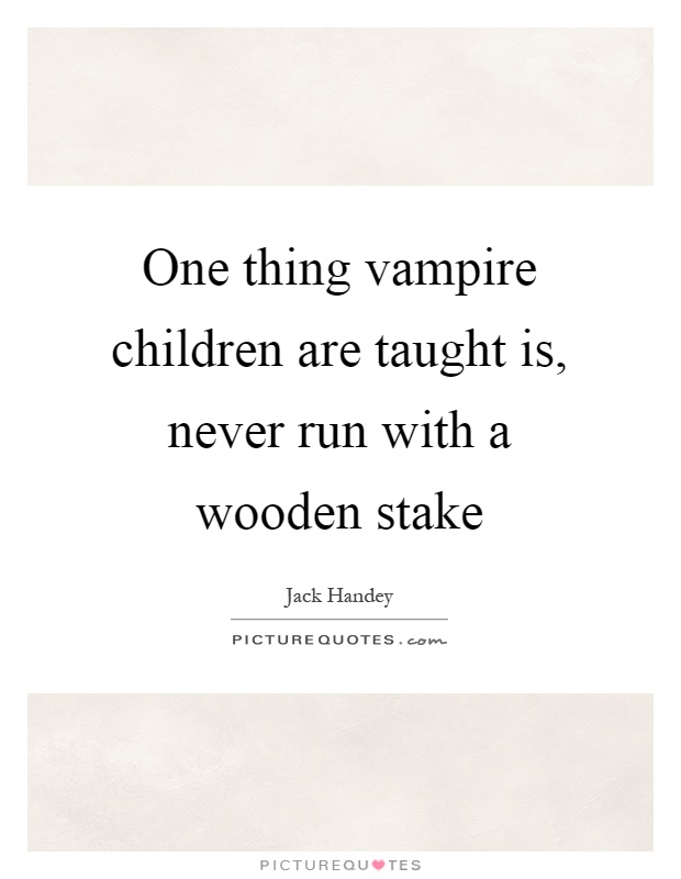One thing vampire children are taught is, never run with a wooden stake Picture Quote #1