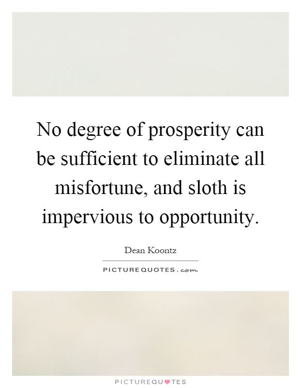 No degree of prosperity can be sufficient to eliminate all misfortune, and sloth is impervious to opportunity Picture Quote #1