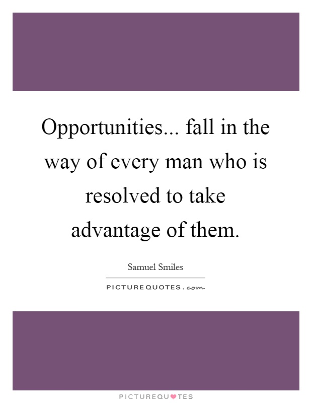 Opportunities... fall in the way of every man who is resolved to take advantage of them Picture Quote #1