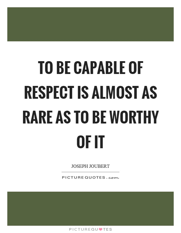 To be capable of respect is almost as rare as to be worthy of it Picture Quote #1