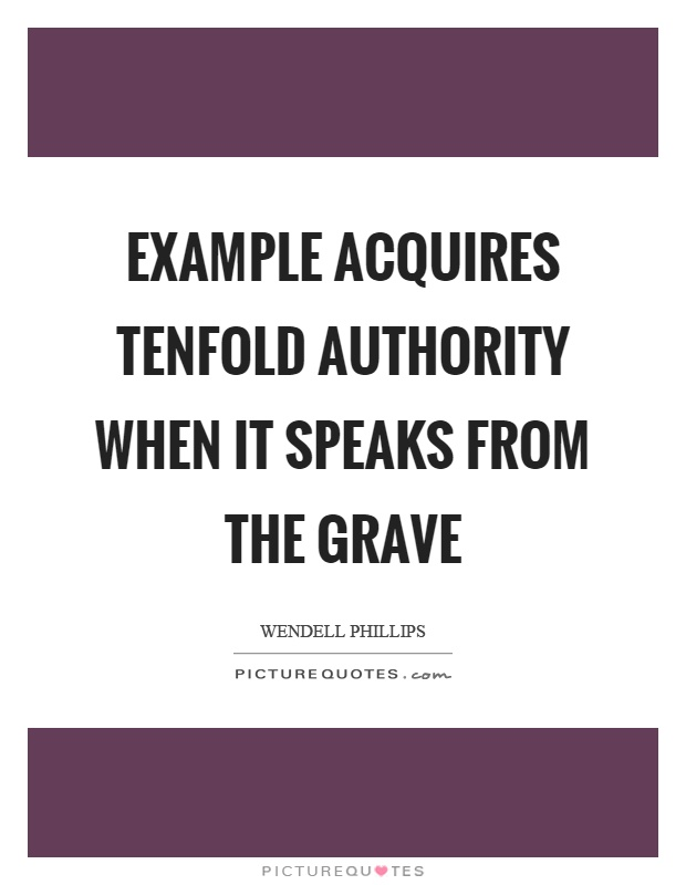 Example acquires tenfold authority when it speaks from the grave Picture Quote #1