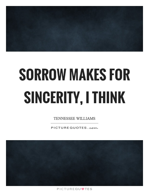 Sorrow makes for sincerity, I think Picture Quote #1