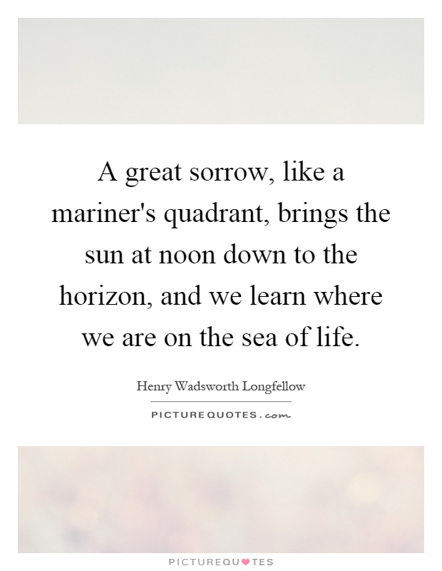 A great sorrow, like a mariner's quadrant, brings the sun at noon down to the horizon, and we learn where we are on the sea of life Picture Quote #1