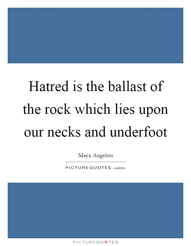 Hatred is the ballast of the rock which lies upon our necks and underfoot Picture Quote #1