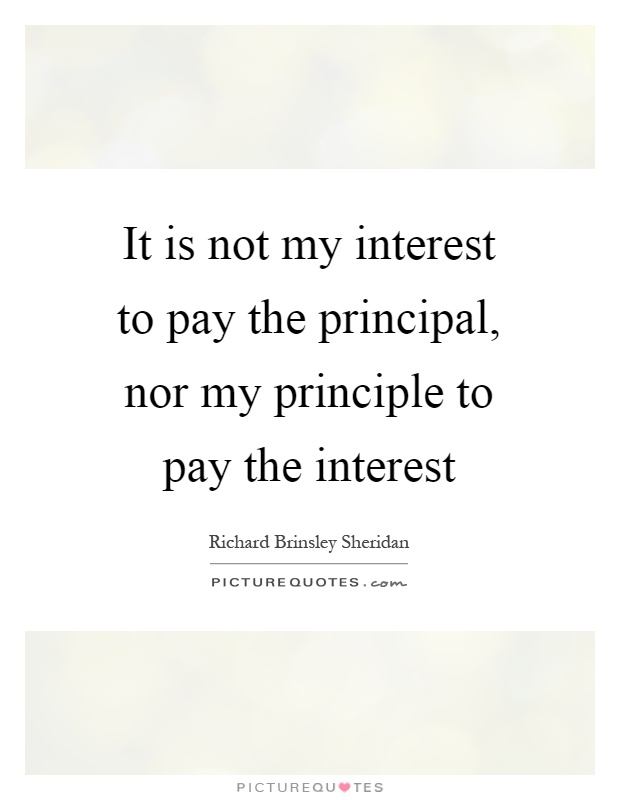 It is not my interest to pay the principal, nor my principle to pay the interest Picture Quote #1