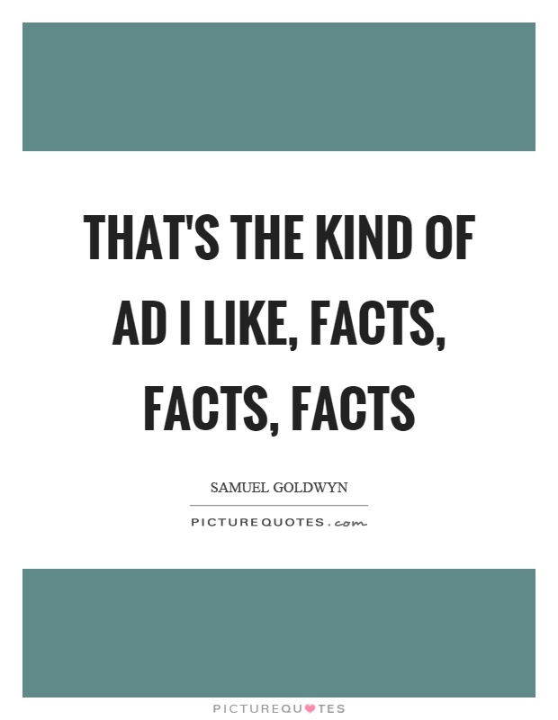That's the kind of ad I like, facts, facts, facts Picture Quote #1