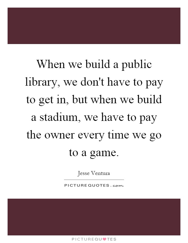 When we build a public library, we don't have to pay to get in, but when we build a stadium, we have to pay the owner every time we go to a game Picture Quote #1