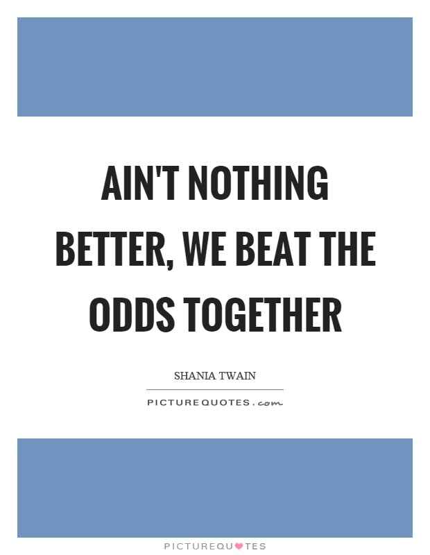Ain't nothing better, we beat the odds together Picture Quote #1