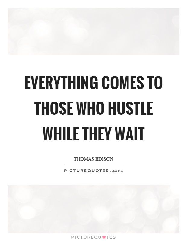 Everything comes to those who hustle while they wait Picture Quote #1