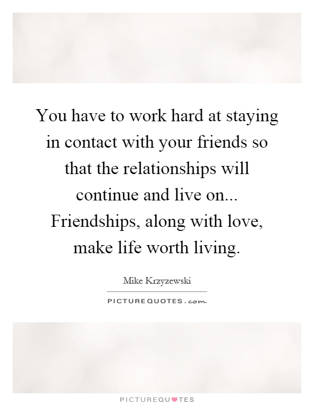 You have to work hard at staying in contact with your friends so that the relationships will continue and live on... Friendships, along with love, make life worth living Picture Quote #1