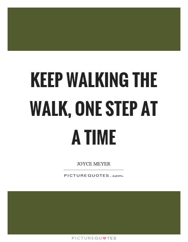 Keep walking the walk, one step at a time Picture Quote #1
