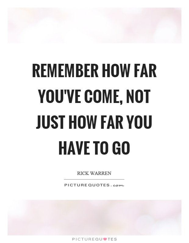 Remember how far you've come, not just how far you have to go Picture Quote #1