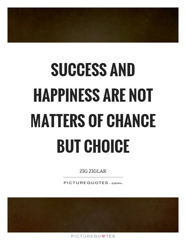 Quotes For Success And Happiness: Success And Happiness Are Not Matters Of Chance But Choice