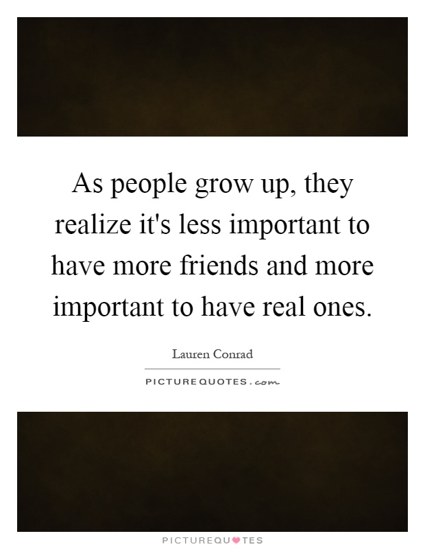As people grow up, they realize it's less important to have more friends and more important to have real ones Picture Quote #1
