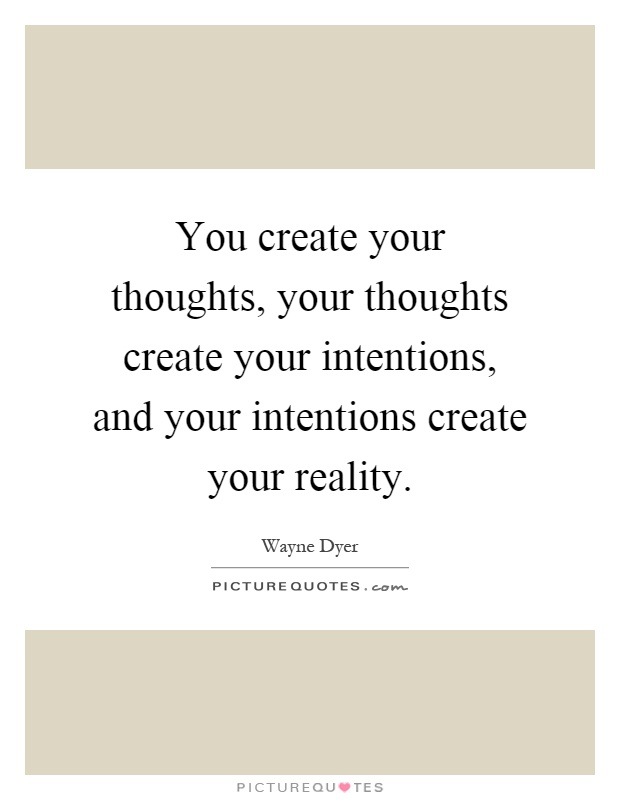 You create your thoughts, your thoughts create your intentions, and your intentions create your reality Picture Quote #1