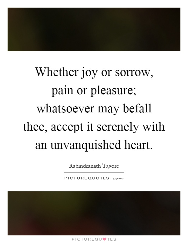 Whether joy or sorrow, pain or pleasure; whatsoever may befall thee, accept it serenely with an unvanquished heart Picture Quote #1