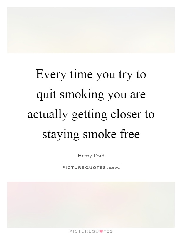 Every time you try to quit smoking you are actually getting closer to staying smoke free Picture Quote #1