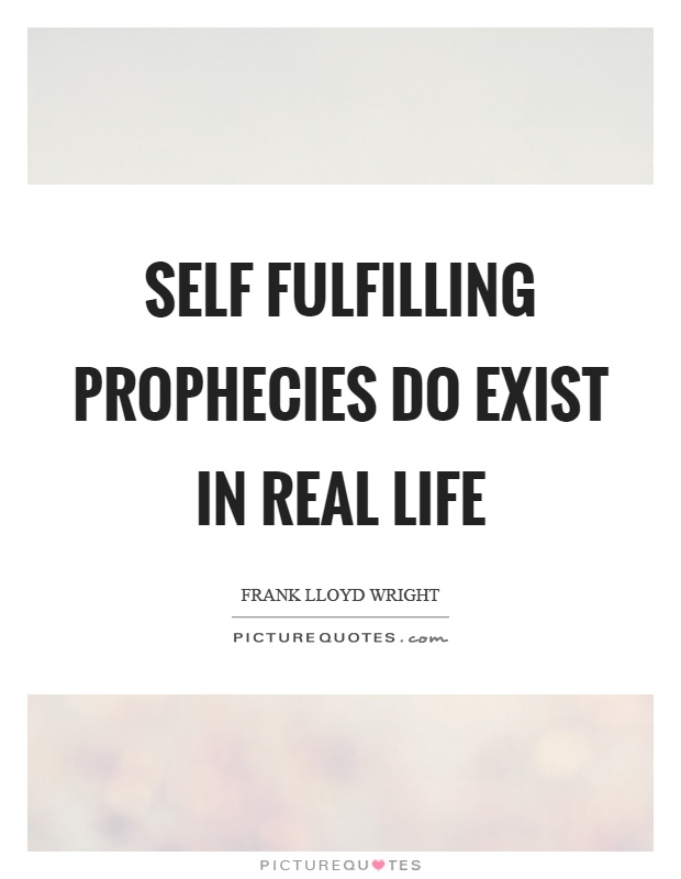 Self fulfilling prophecies do exist in real life Picture Quote #1