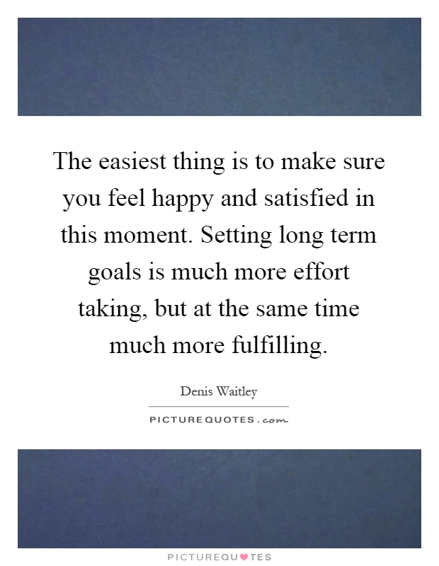 The easiest thing is to make sure you feel happy and satisfied in this moment. Setting long term goals is much more effort taking, but at the same time much more fulfilling Picture Quote #1