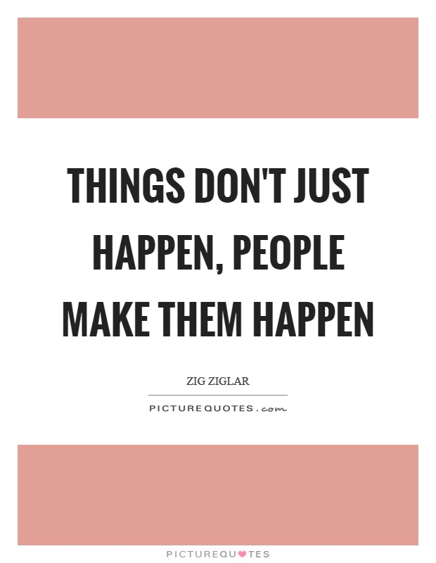 Things don't just happen, people make them happen Picture Quote #1