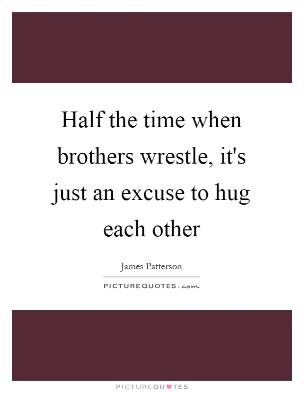 Half the time when brothers wrestle, it's just an excuse to hug each other Picture Quote #1