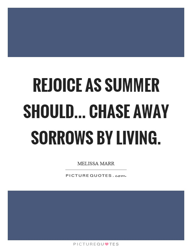 Rejoice as summer should... chase away sorrows by living Picture Quote #1